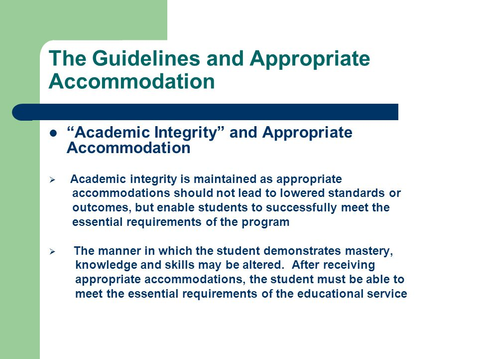 The Guidelines and Appropriate Accommodation Academic Integrity and Appropriate Accommodation  Academic integrity is maintained as appropriate accommodations should not lead to lowered standards or outcomes, but enable students to successfully meet the essential requirements of the program  The manner in which the student demonstrates mastery, knowledge and skills may be altered.
