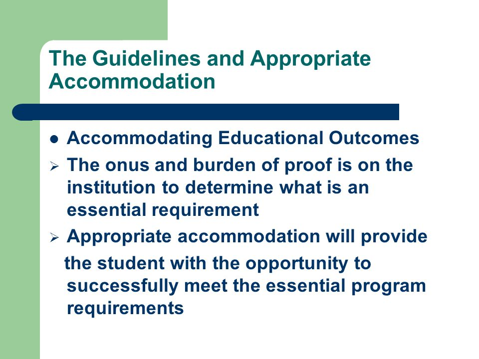 The Guidelines and Appropriate Accommodation Accommodating Educational Outcomes  The onus and burden of proof is on the institution to determine what is an essential requirement  Appropriate accommodation will provide the student with the opportunity to successfully meet the essential program requirements