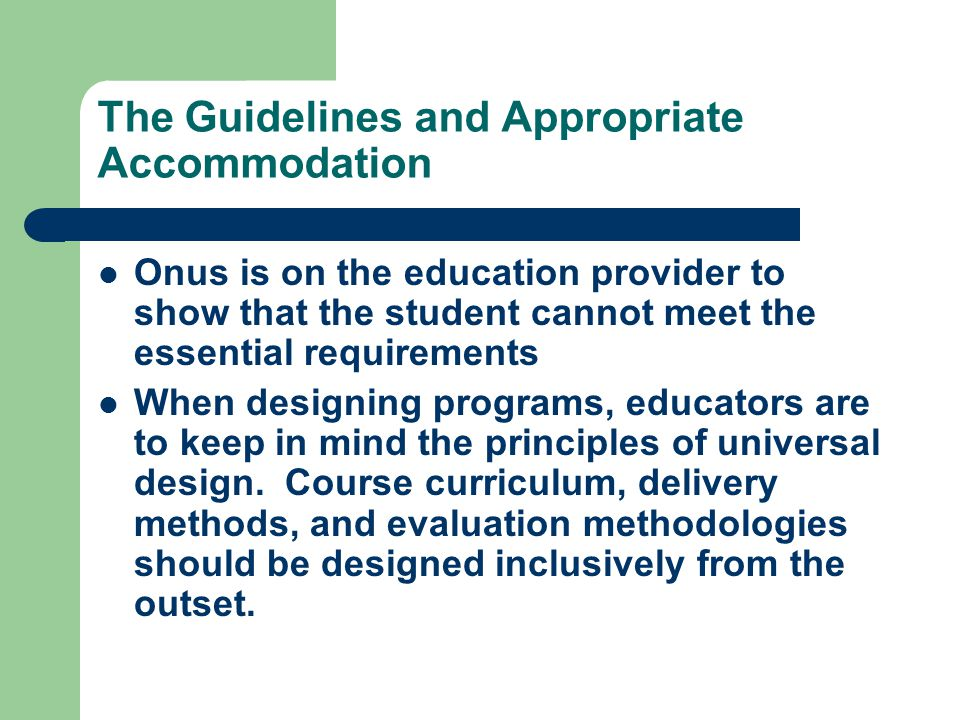 The Guidelines and Appropriate Accommodation Onus is on the education provider to show that the student cannot meet the essential requirements When designing programs, educators are to keep in mind the principles of universal design.