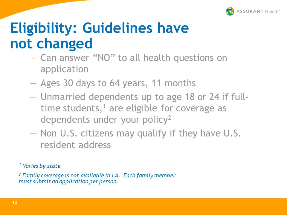 Eligibility: Guidelines have not changed –Can answer NO to all health questions on application —Ages 30 days to 64 years, 11 months —Unmarried dependents up to age 18 or 24 if full- time students, 1 are eligible for coverage as dependents under your policy 2 —Non U.S.