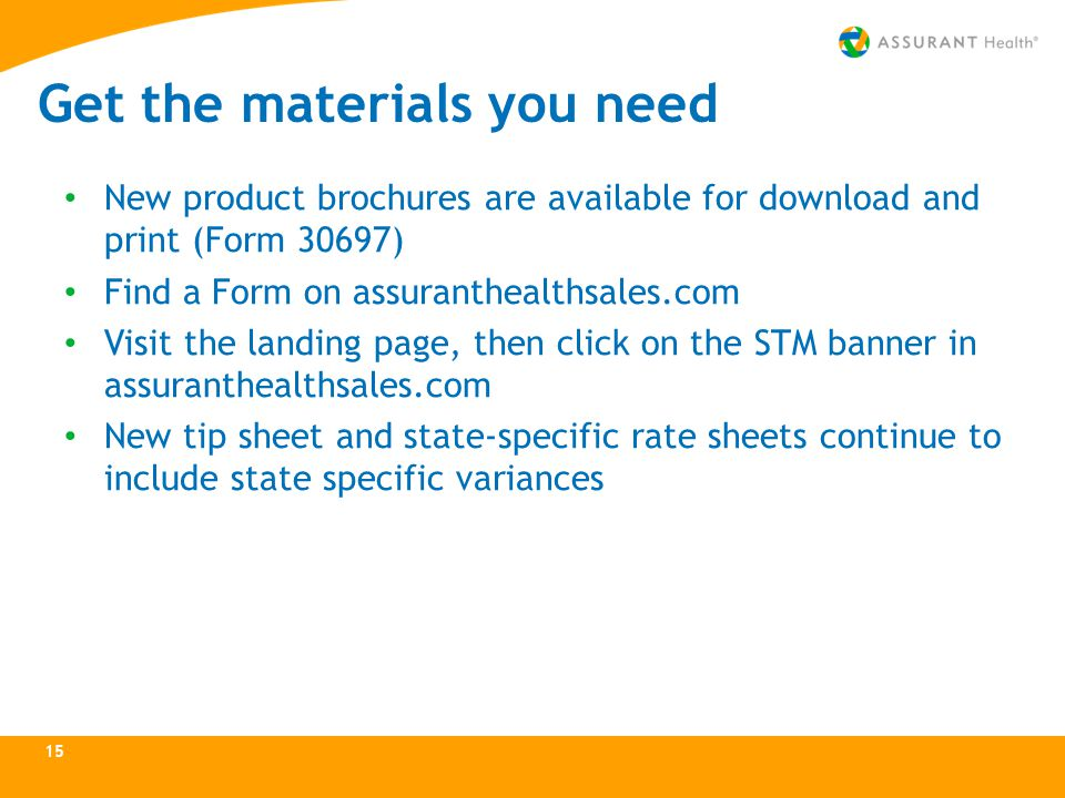 Get the materials you need New product brochures are available for download and print (Form 30697) Find a Form on assuranthealthsales.com Visit the landing page, then click on the STM banner in assuranthealthsales.com New tip sheet and state-specific rate sheets continue to include state specific variances 15