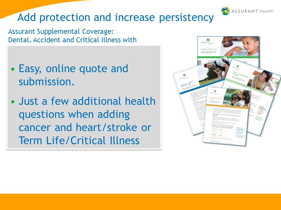 Add protection and increase persistency Easy, online quote and submission. Just a few additional health questions when adding cancer and heart/stroke