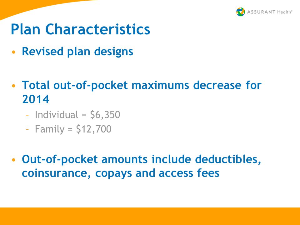 Plan Characteristics Revised plan designs Total out-of-pocket maximums decrease for 2014 –Individual = $6,350 –Family = $12,700 Out-of-pocket amounts include deductibles, coinsurance, copays and access fees