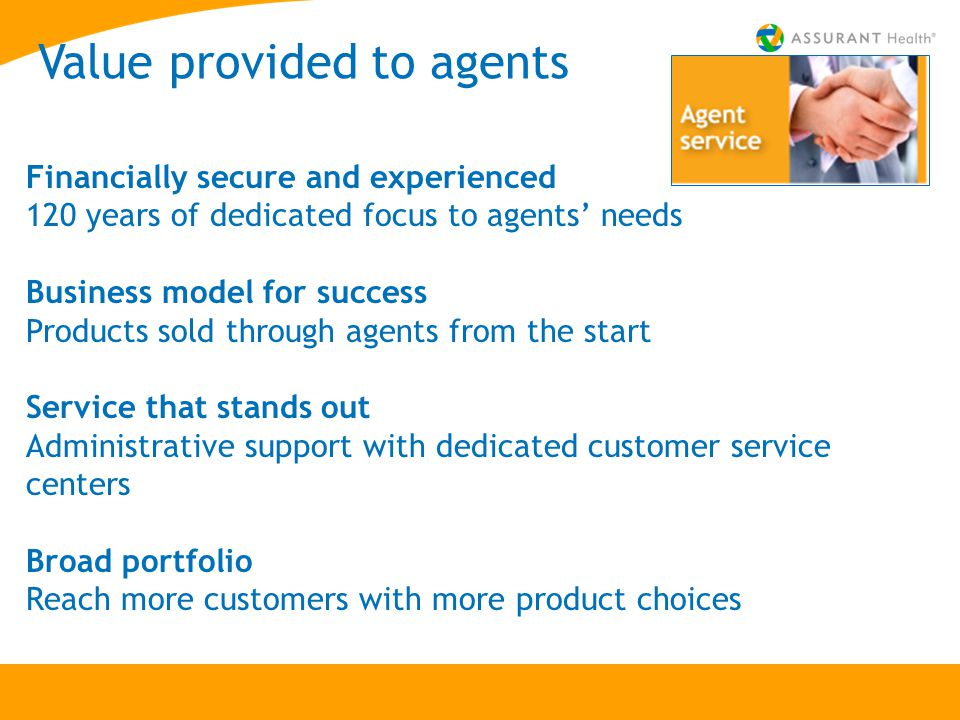 Value provided to agents Financially secure and experienced 120 years of dedicated focus to agents' needs Business model for success Products sold through agents from the start Service that stands out Administrative support with dedicated customer service centers Broad portfolio Reach more customers with more product choices