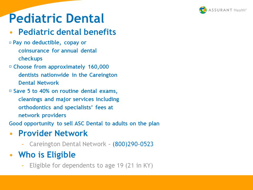 Pediatric Dental Pediatric dental benefits  Pay no deductible, copay or coinsurance for annual dental checkups  Choose from approximately 160,000 dentists nationwide in the Careington Dental Network  Save 5 to 40% on routine dental exams, cleanings and major services including orthodontics and specialists' fees at network providers Good opportunity to sell ASC Dental to adults on the plan Provider Network –Careington Dental Network – (800)290-0523 Who is Eligible –Eligible for dependents to age 19 (21 in KY)
