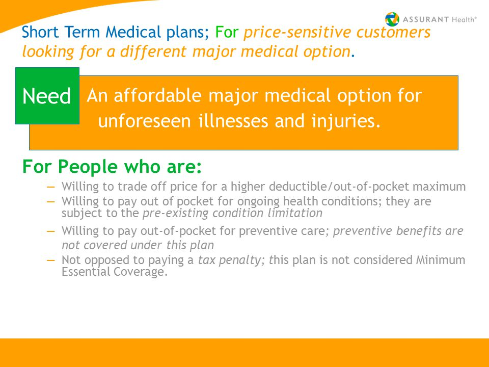 For People who are: —Willing to trade off price for a higher deductible/out-of-pocket maximum —Willing to pay out of pocket for ongoing health conditions; they are subject to the pre-existing condition limitation —Willing to pay out-of-pocket for preventive care; preventive benefits are not covered under this plan —Not opposed to paying a tax penalty; this plan is not considered Minimum Essential Coverage.