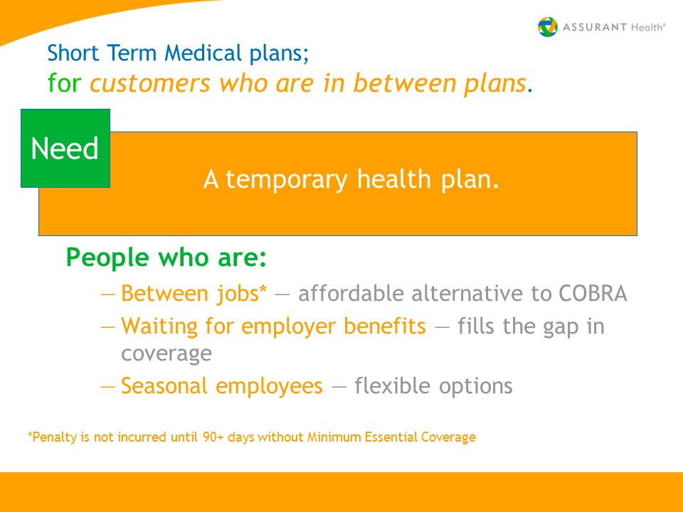 People who are: —Between jobs* — affordable alternative to COBRA —Waiting for employer benefits — fills the gap in coverage —Seasonal employees — flexible options A temporary health plan.