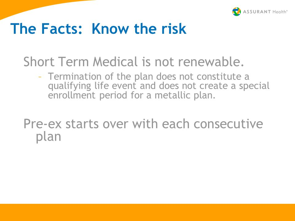 The Facts: Know the risk Short Term Medical is not renewable. –Termination of the plan does not constitute a qualifying life event and does not create