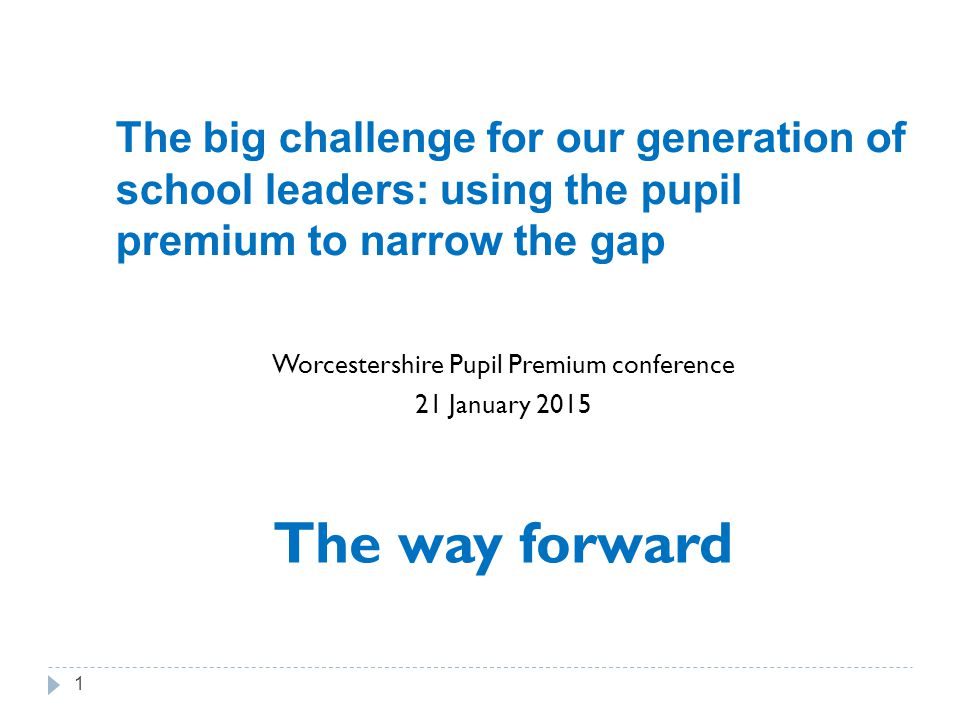 The big challenge for our generation of school leaders: using the pupil premium to narrow the gap Worcestershire Pupil Premium conference 21 January 2