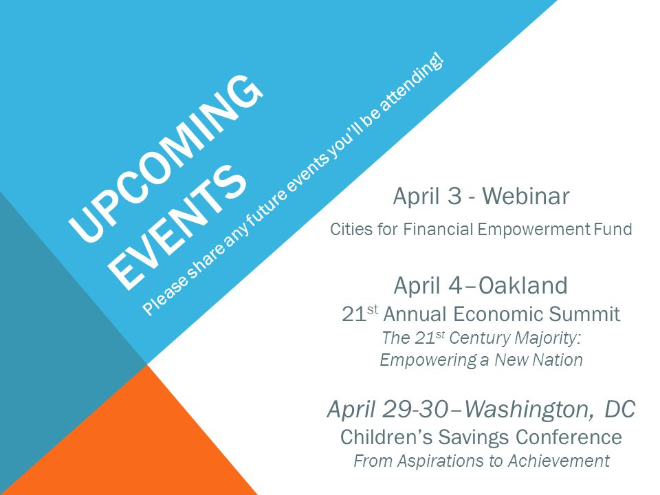 April 3 - Webinar Cities for Financial Empowerment Fund April 4–Oakland 21 st Annual Economic Summit The 21 st Century Majority: Empowering a New Nation April 29-30–Washington, DC Children's Savings Conference From Aspirations to Achievement UPCOMING EVENTS Please share any future events you'll be attending!