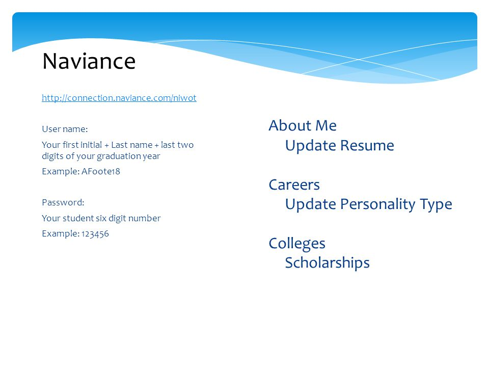 http://connection.naviance.com/niwot User name: Your first initial + Last name + last two digits of your graduation year Example: AFoote18 Password: Your student six digit number Example: 123456 Naviance  About Me  Update Resume  Careers  Update Personality Type  Colleges  Scholarships