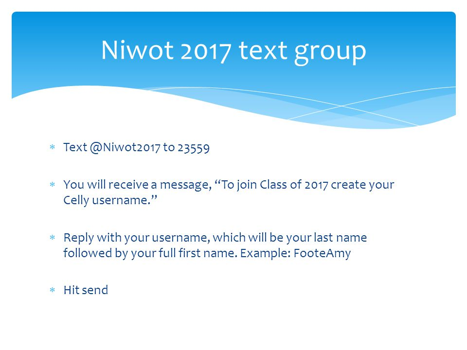  Text @Niwot2017 to 23559  You will receive a message, To join Class of 2017 create your Celly username.  Reply with your username, which will be your last name followed by your full first name.