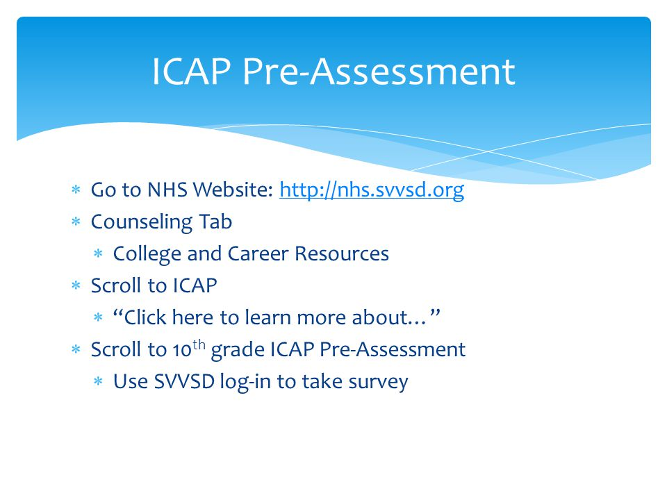 ICAP Pre-Assessment  Go to NHS Website: http://nhs.svvsd.orghttp://nhs.svvsd.org  Counseling Tab  College and Career Resources  Scroll to ICAP  Click here to learn more about…  Scroll to 10 th grade ICAP Pre-Assessment  Use SVVSD log-in to take survey