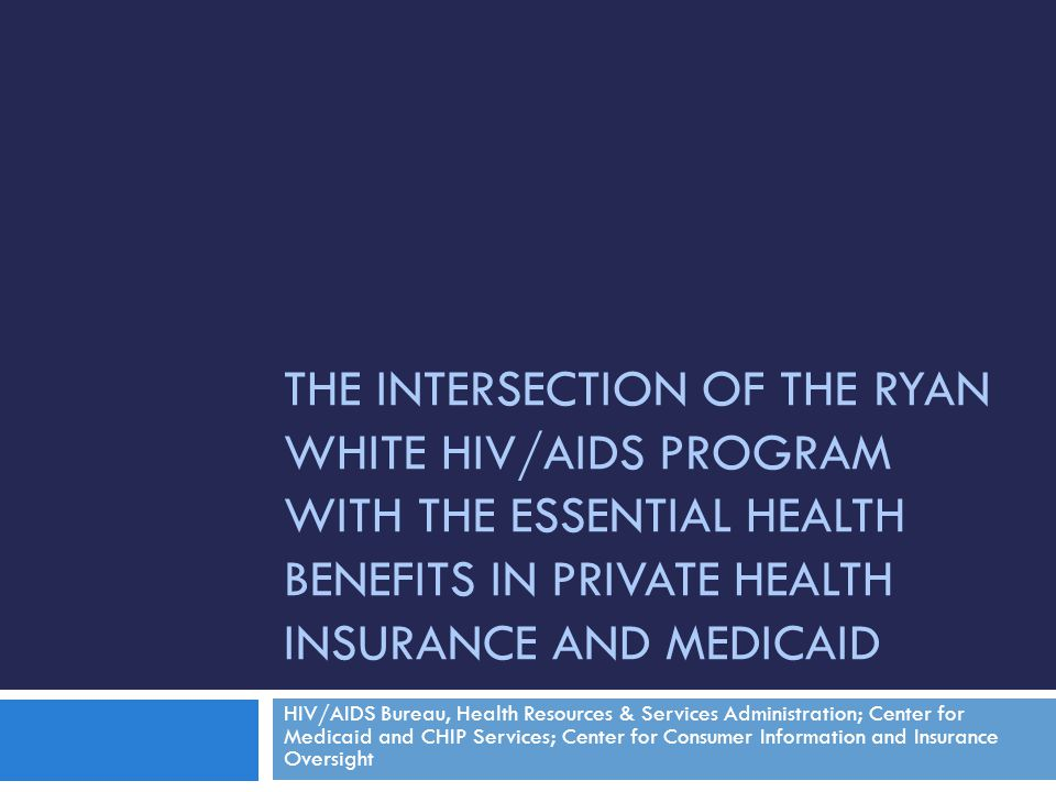 THE INTERSECTION OF THE RYAN WHITE HIV/AIDS PROGRAM WITH THE ESSENTIAL HEALTH BENEFITS IN PRIVATE HEALTH INSURANCE AND MEDICAID HIV/AIDS Bureau, Healt