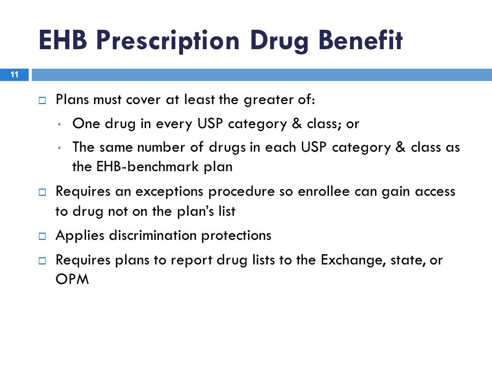 EHB Prescription Drug Benefit 11  Plans must cover at least the greater of: One drug in every USP category & class; or The same number of drugs in ea
