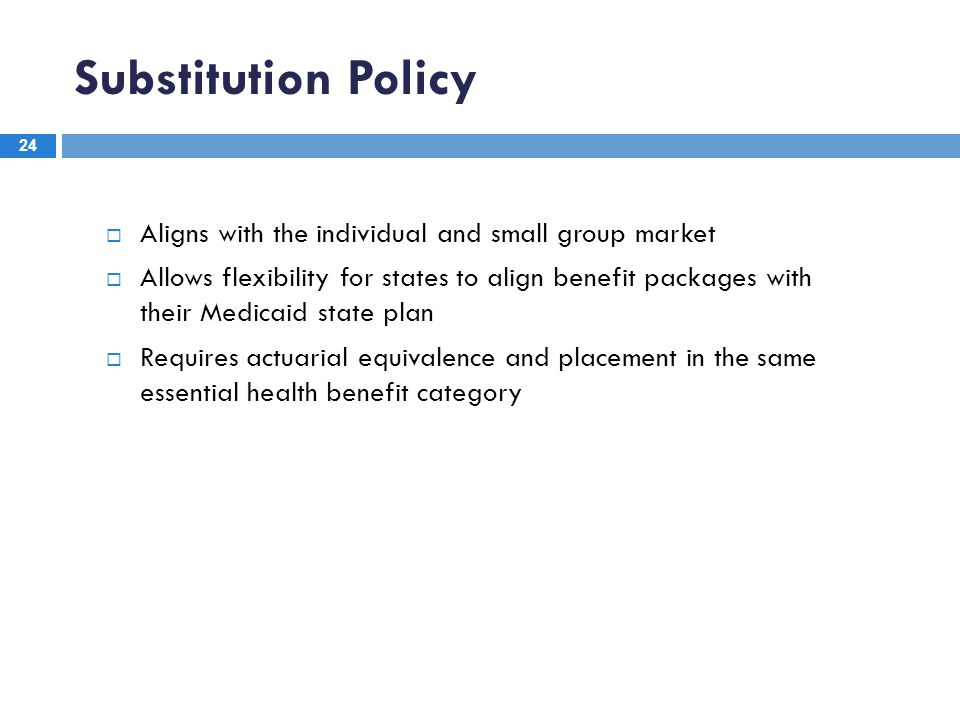 Substitution Policy 24  Aligns with the individual and small group market  Allows flexibility for states to align benefit packages with their Medica
