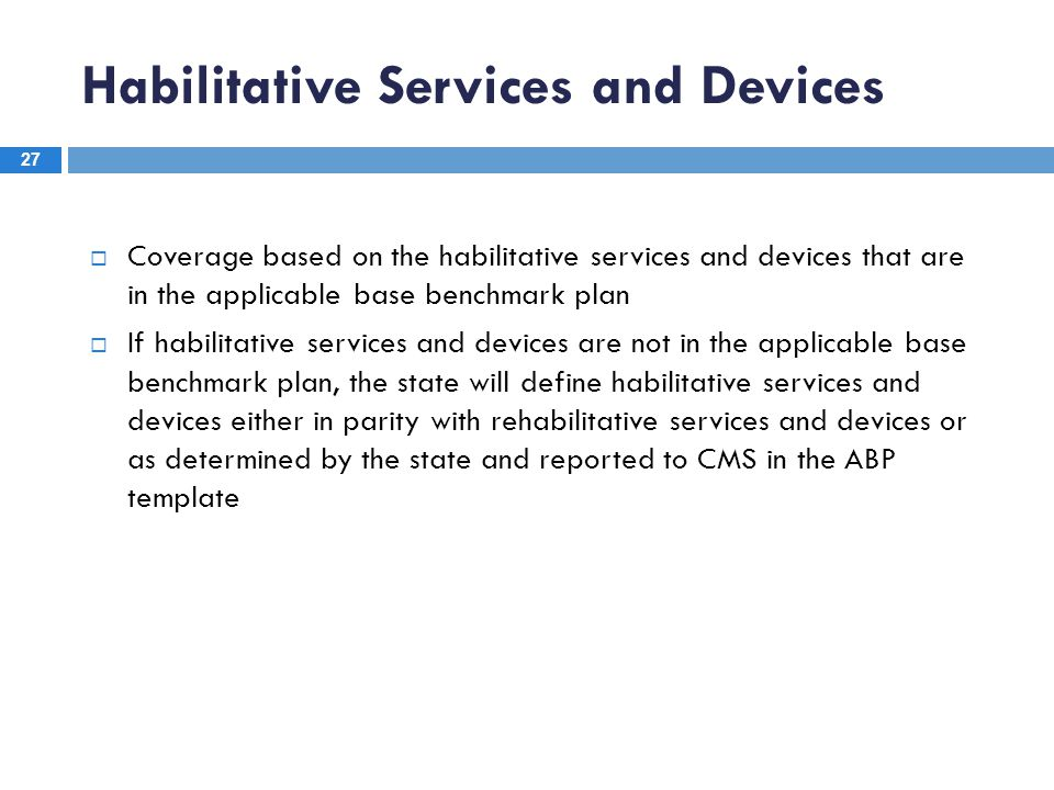 Habilitative Services and Devices 27  Coverage based on the habilitative services and devices that are in the applicable base benchmark plan  If hab