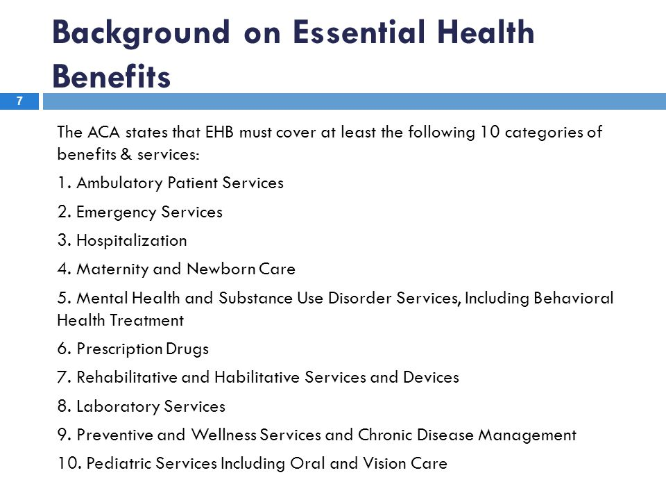 7 The ACA states that EHB must cover at least the following 10 categories of benefits & services: 1. Ambulatory Patient Services 2. Emergency Services
