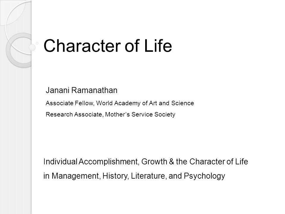Character of Life Individual Accomplishment, Growth & the Character of Life in Management, History, Literature, and Psychology Janani Ramanathan Associate Fellow, World Academy of Art and Science Research Associate, Mother's Service Society