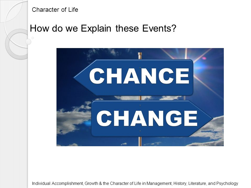 Character of Life Individual Accomplishment, Growth & the Character of Life in Management, History, Literature, and Psychology How do we Explain these Events?