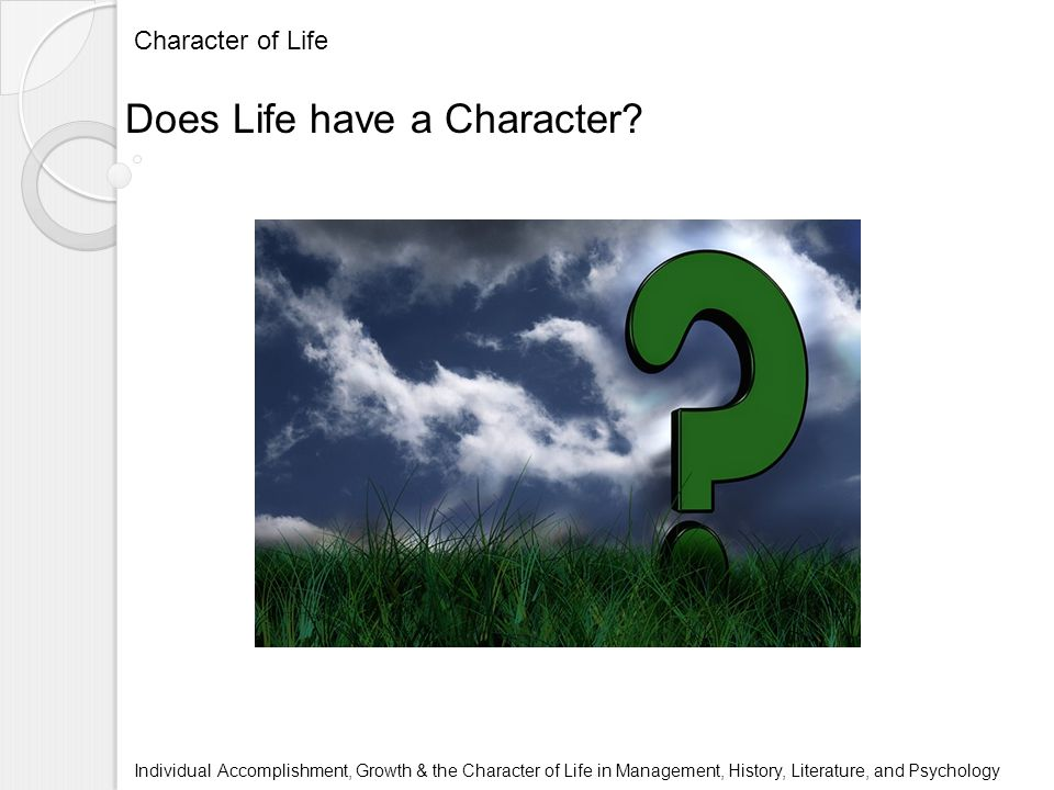 Character of Life Individual Accomplishment, Growth & the Character of Life in Management, History, Literature, and Psychology Does Life have a Character