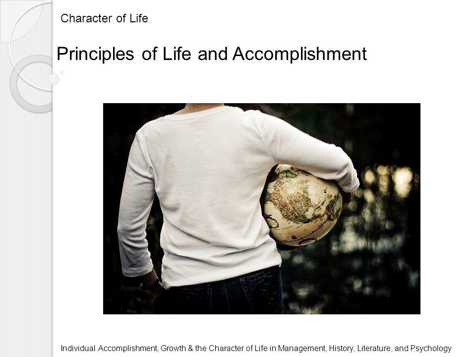 Character of Life Individual Accomplishment, Growth & the Character of Life in Management, History, Literature, and Psychology Principles of Life and Accomplishment