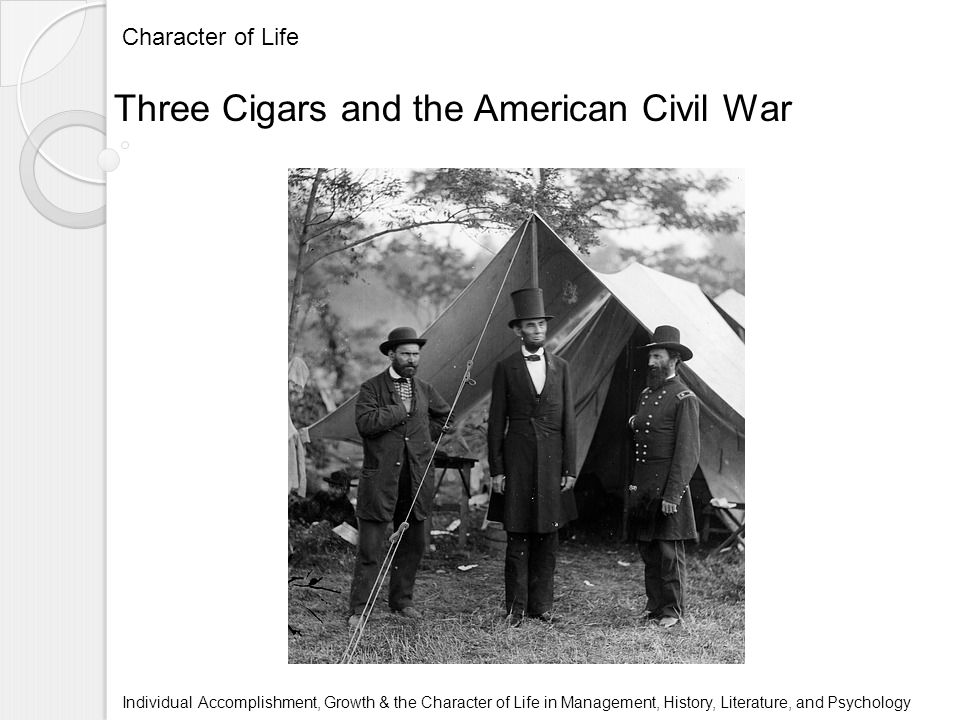 Character of Life Individual Accomplishment, Growth & the Character of Life in Management, History, Literature, and Psychology Three Cigars and the American Civil War
