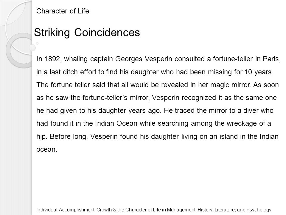 Character of Life Individual Accomplishment, Growth & the Character of Life in Management, History, Literature, and Psychology Striking Coincidences In 1892, whaling captain Georges Vesperin consulted a fortune-teller in Paris, in a last ditch effort to find his daughter who had been missing for 10 years.