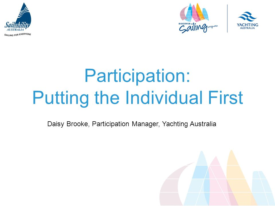 Participation: Putting the Individual First Daisy Brooke, Participation Manager, Yachting Australia
