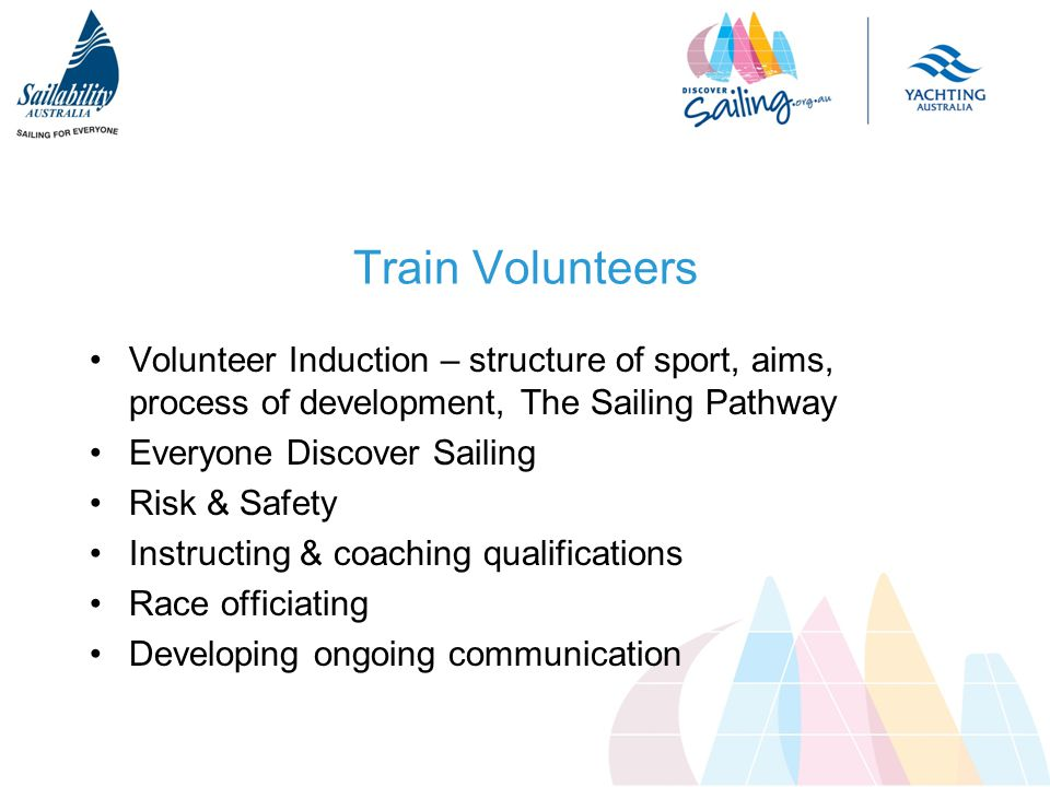 Train Volunteers Volunteer Induction – structure of sport, aims, process of development, The Sailing Pathway Everyone Discover Sailing Risk & Safety Instructing & coaching qualifications Race officiating Developing ongoing communication