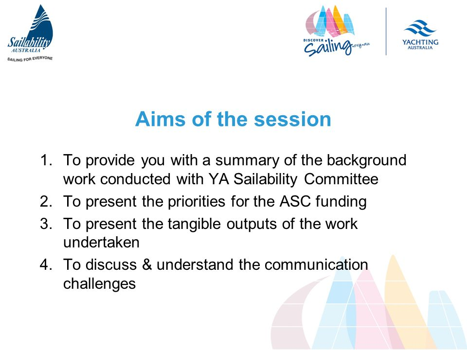 Aims of the session 1.To provide you with a summary of the background work conducted with YA Sailability Committee 2.To present the priorities for the ASC funding 3.To present the tangible outputs of the work undertaken 4.To discuss & understand the communication challenges