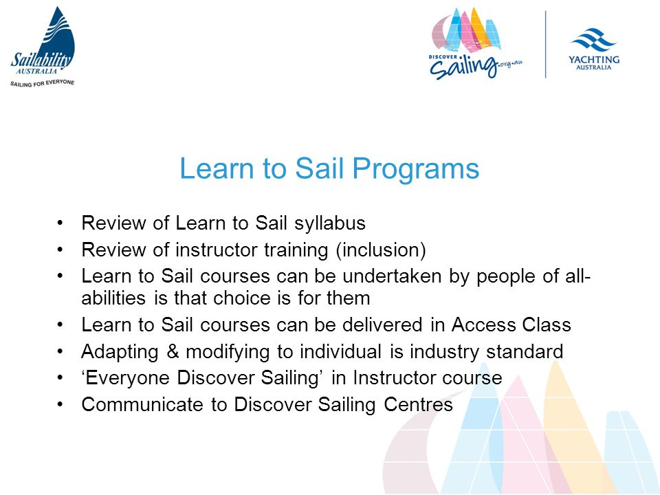 Learn to Sail Programs Review of Learn to Sail syllabus Review of instructor training (inclusion) Learn to Sail courses can be undertaken by people of all- abilities is that choice is for them Learn to Sail courses can be delivered in Access Class Adapting & modifying to individual is industry standard 'Everyone Discover Sailing' in Instructor course Communicate to Discover Sailing Centres