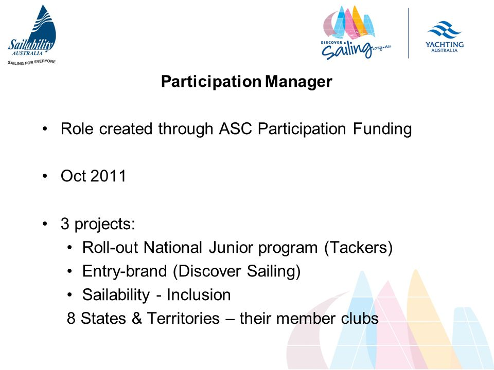 Participation Manager Role created through ASC Participation Funding Oct 2011 3 projects: Roll-out National Junior program (Tackers) Entry-brand (Discover Sailing) Sailability - Inclusion 8 States & Territories – their member clubs