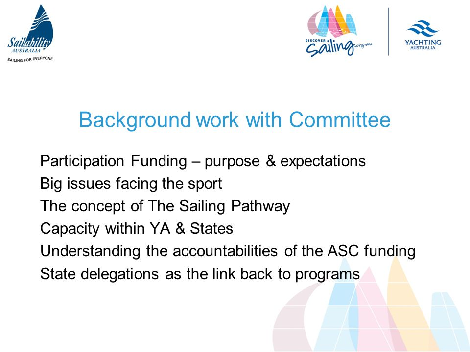 Background work with Committee Participation Funding – purpose & expectations Big issues facing the sport The concept of The Sailing Pathway Capacity within YA & States Understanding the accountabilities of the ASC funding State delegations as the link back to programs