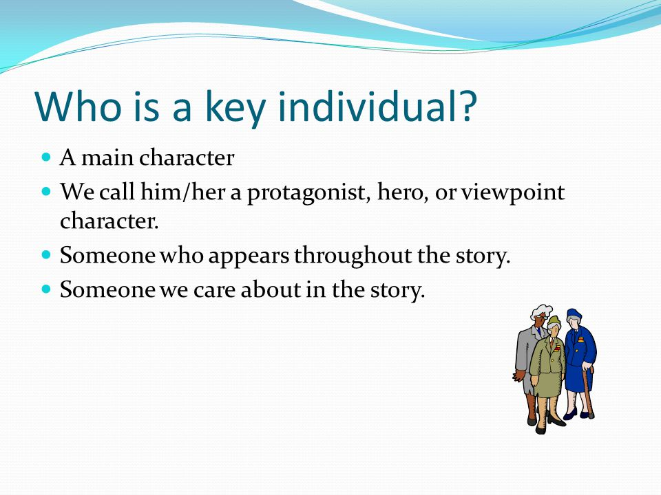 Who is a key individual? A main character We call him/her a protagonist, hero, or viewpoint character. Someone who appears throughout the story. Someo