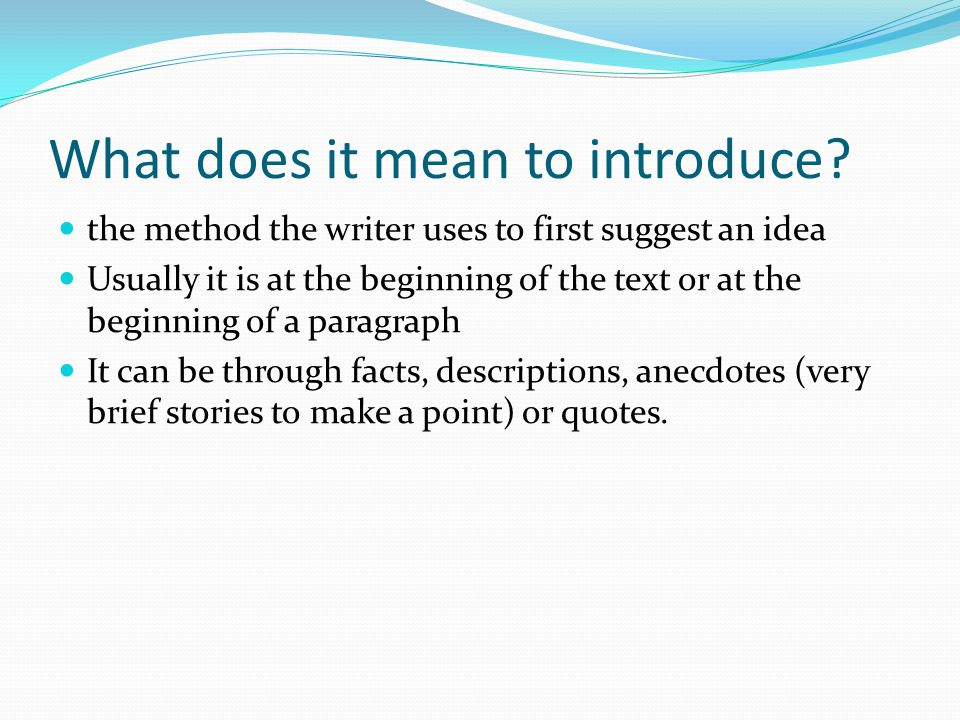 What does it mean to introduce? the method the writer uses to first suggest an idea Usually it is at the beginning of the text or at the beginning of