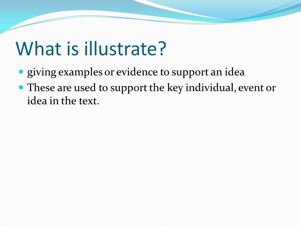 What is illustrate? giving examples or evidence to support an idea These are used to support the key individual, event or idea in the text.