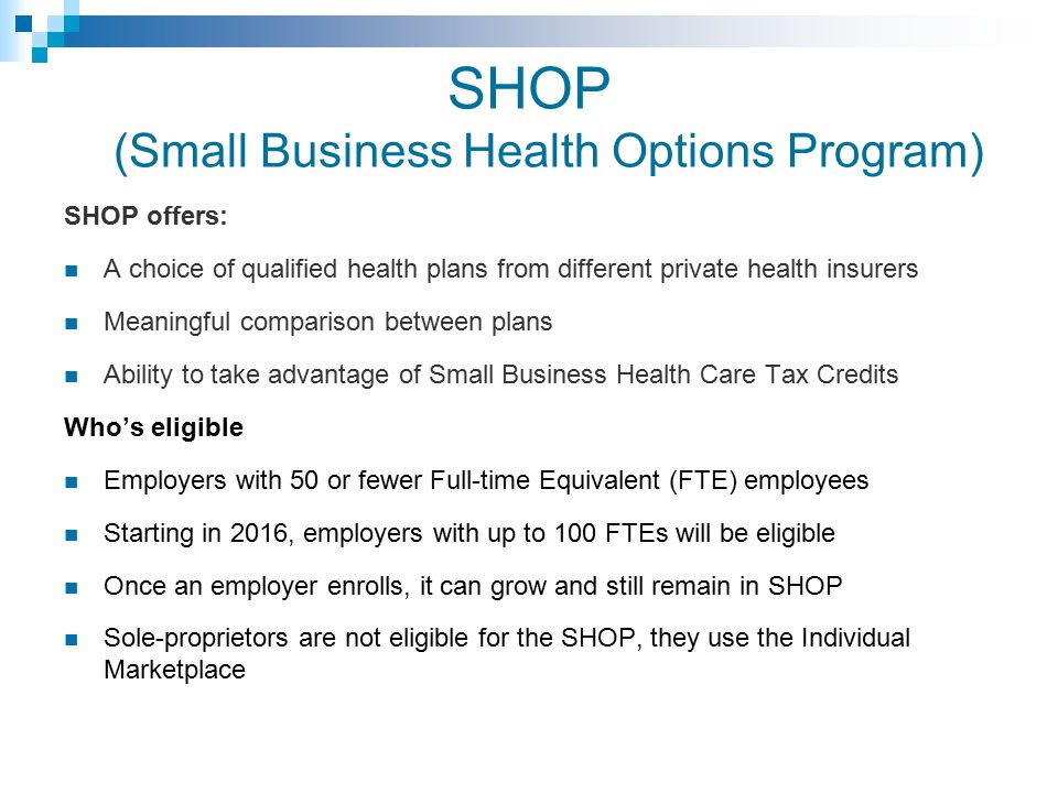 SHOP (Small Business Health Options Program) SHOP offers: A choice of qualified health plans from different private health insurers Meaningful comparison between plans Ability to take advantage of Small Business Health Care Tax Credits Who's eligible Employers with 50 or fewer Full-time Equivalent (FTE) employees Starting in 2016, employers with up to 100 FTEs will be eligible Once an employer enrolls, it can grow and still remain in SHOP Sole-proprietors are not eligible for the SHOP, they use the Individual Marketplace