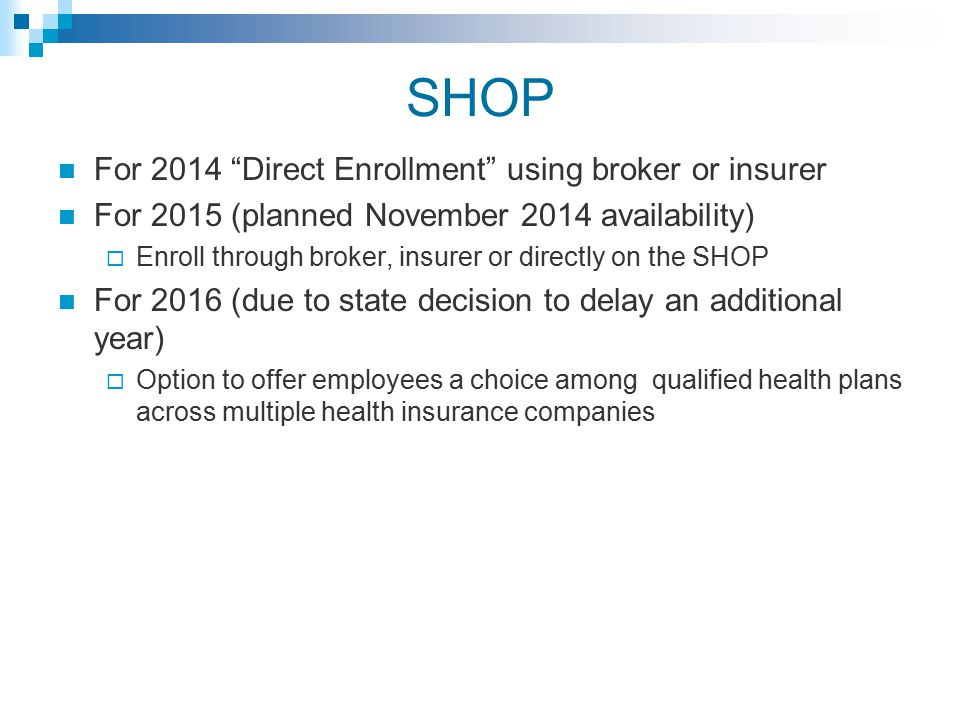 SHOP For 2014 Direct Enrollment using broker or insurer For 2015 (planned November 2014 availability)  Enroll through broker, insurer or directly on the SHOP For 2016 (due to state decision to delay an additional year)  Option to offer employees a choice among qualified health plans across multiple health insurance companies