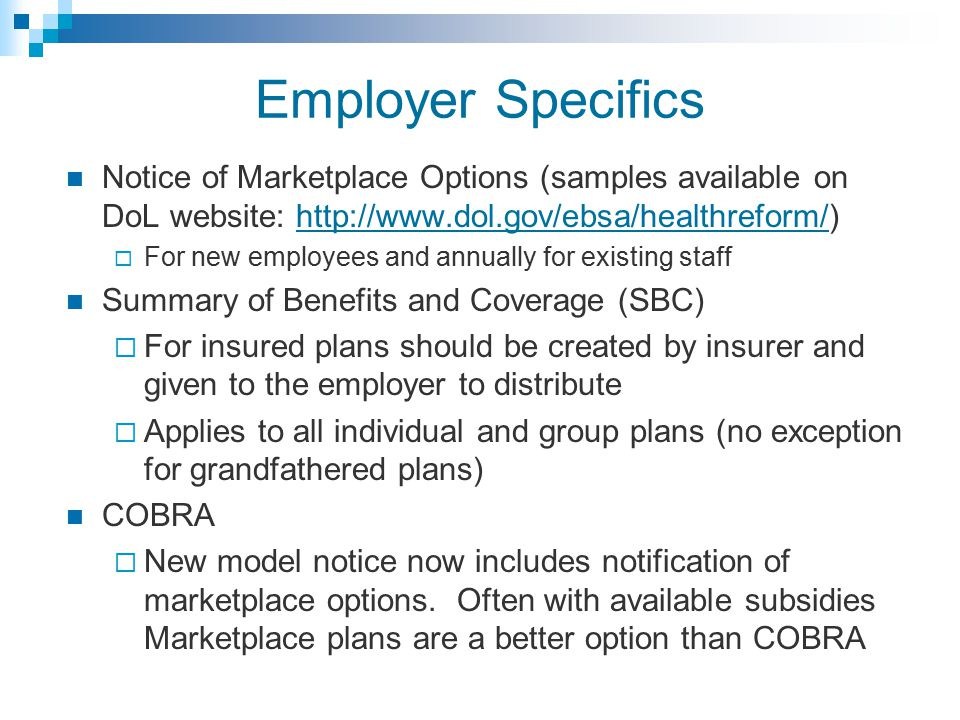 Employer Specifics Notice of Marketplace Options (samples available on DoL website: http://www.dol.gov/ebsa/healthreform/)http://www.dol.gov/ebsa/healthreform/  For new employees and annually for existing staff Summary of Benefits and Coverage (SBC)  For insured plans should be created by insurer and given to the employer to distribute  Applies to all individual and group plans (no exception for grandfathered plans) COBRA  New model notice now includes notification of marketplace options.