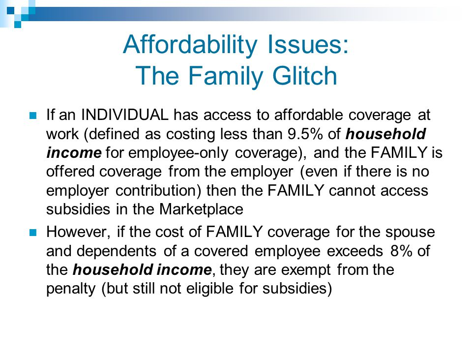 Affordability Issues: The Family Glitch If an INDIVIDUAL has access to affordable coverage at work (defined as costing less than 9.5% of household income for employee-only coverage), and the FAMILY is offered coverage from the employer (even if there is no employer contribution) then the FAMILY cannot access subsidies in the Marketplace However, if the cost of FAMILY coverage for the spouse and dependents of a covered employee exceeds 8% of the household income, they are exempt from the penalty (but still not eligible for subsidies)