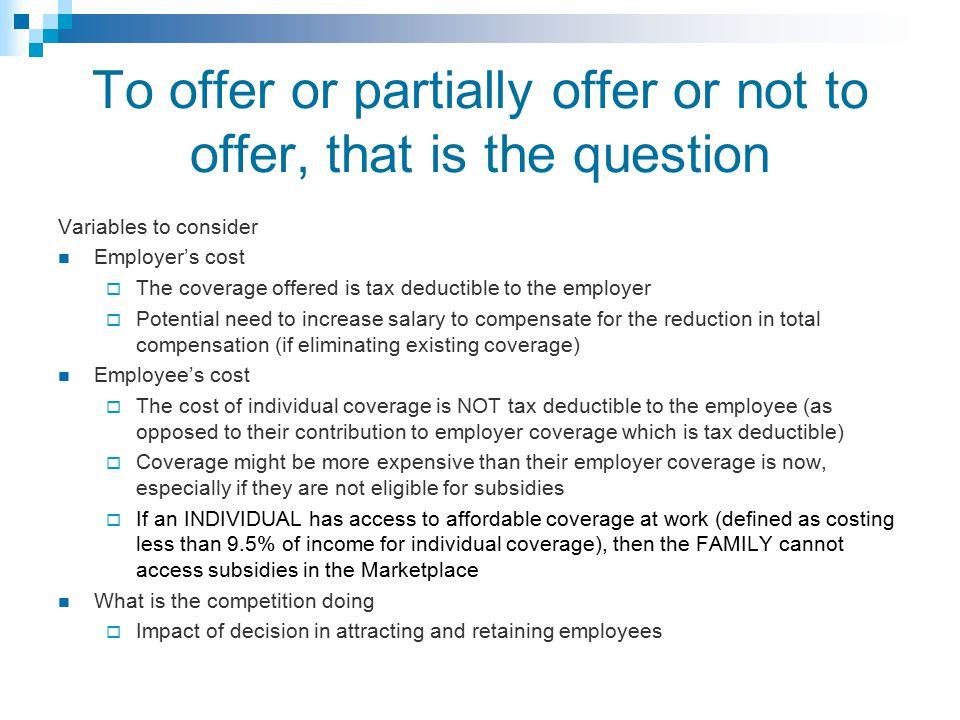 To offer or partially offer or not to offer, that is the question Variables to consider Employer's cost  The coverage offered is tax deductible to the employer  Potential need to increase salary to compensate for the reduction in total compensation (if eliminating existing coverage) Employee's cost  The cost of individual coverage is NOT tax deductible to the employee (as opposed to their contribution to employer coverage which is tax deductible)  Coverage might be more expensive than their employer coverage is now, especially if they are not eligible for subsidies  If an INDIVIDUAL has access to affordable coverage at work (defined as costing less than 9.5% of income for individual coverage), then the FAMILY cannot access subsidies in the Marketplace What is the competition doing  Impact of decision in attracting and retaining employees