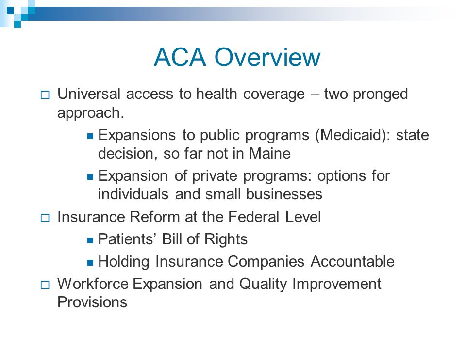 ACA Overview  Universal access to health coverage – two pronged approach.