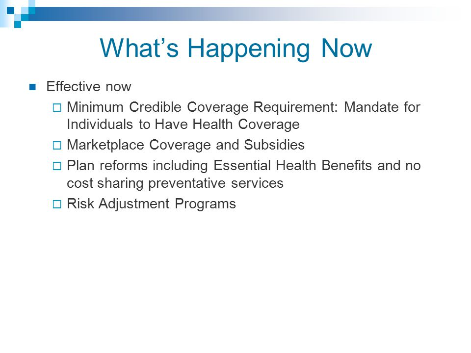 What's Happening Now Effective now  Minimum Credible Coverage Requirement: Mandate for Individuals to Have Health Coverage  Marketplace Coverage and Subsidies  Plan reforms including Essential Health Benefits and no cost sharing preventative services  Risk Adjustment Programs