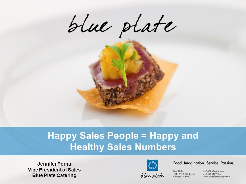 Happy Sales People = Happy and Healthy Sales Numbers Jennifer Perna Vice President of Sales Blue Plate Catering