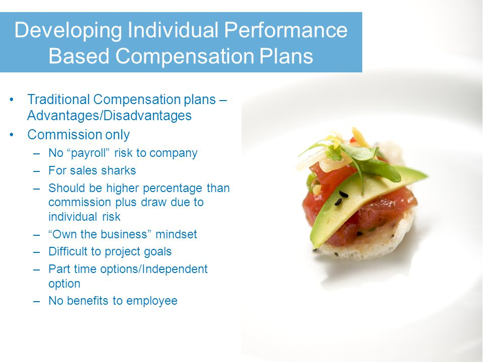 Developing Individual Performance Based Compensation Plans Traditional Compensation plans – Advantages/Disadvantages Commission only –No payroll risk to company –For sales sharks –Should be higher percentage than commission plus draw due to individual risk – Own the business mindset –Difficult to project goals –Part time options/Independent option –No benefits to employee