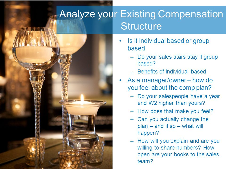 Analyze your Existing Compensation Structure Is it individual based or group based –Do your sales stars stay if group based.