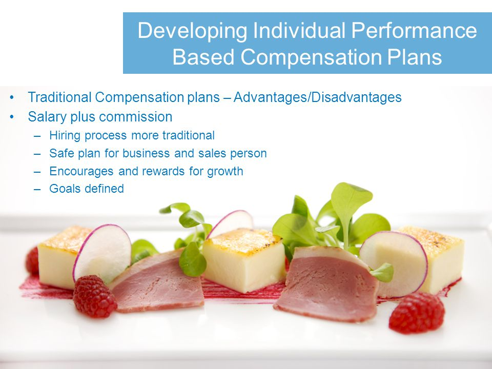 Developing Individual Performance Based Compensation Plans Traditional Compensation plans – Advantages/Disadvantages Salary plus commission –Hiring process more traditional –Safe plan for business and sales person –Encourages and rewards for growth –Goals defined