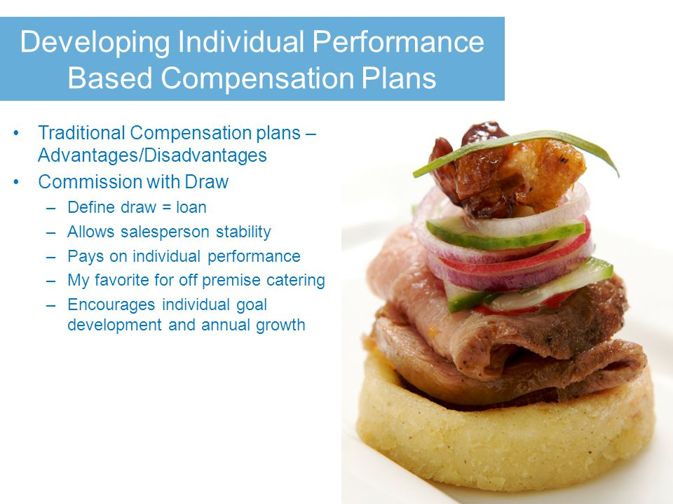 Developing Individual Performance Based Compensation Plans Traditional Compensation plans – Advantages/Disadvantages Commission with Draw –Define draw = loan –Allows salesperson stability –Pays on individual performance –My favorite for off premise catering –Encourages individual goal development and annual growth