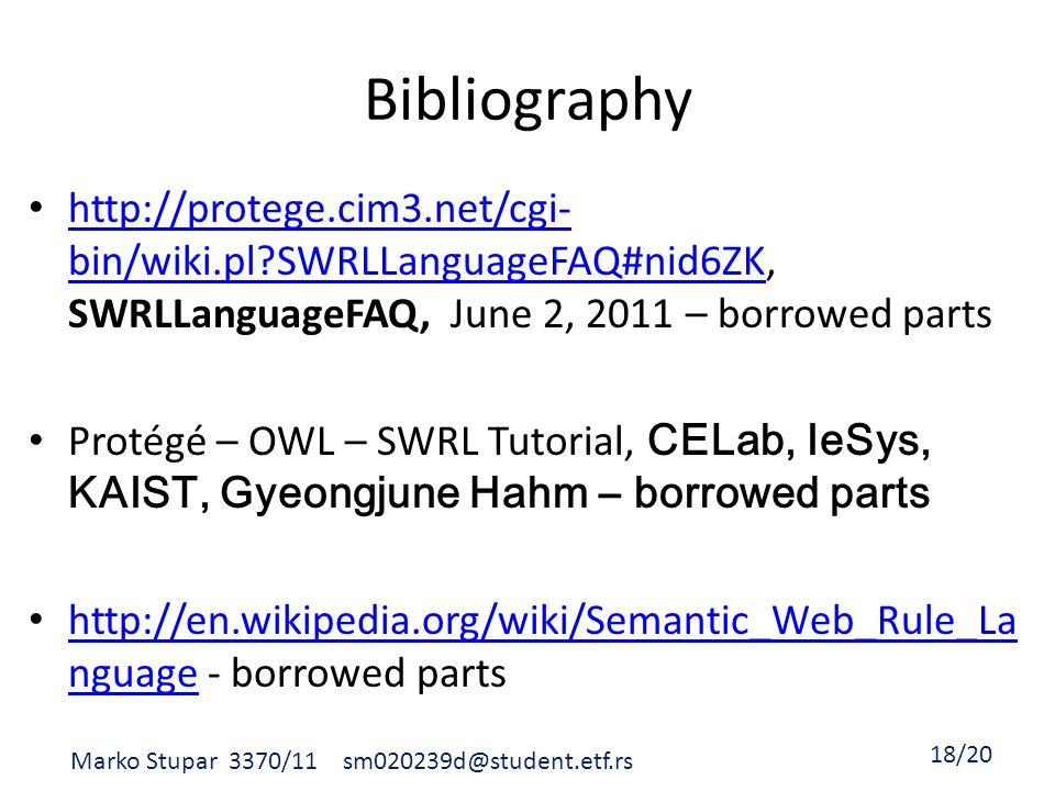 Bibliography http://protege.cim3.net/cgi- bin/wiki.pl SWRLLanguageFAQ#nid6ZK, SWRLLanguageFAQ, June 2, 2011 – borrowed parts http://protege.cim3.net/cgi- bin/wiki.pl SWRLLanguageFAQ#nid6ZK Protégé – OWL – SWRL Tutorial, CELab, IeSys, KAIST, Gyeongjune Hahm – borrowed parts http://en.wikipedia.org/wiki/Semantic_Web_Rule_La nguage - borrowed parts http://en.wikipedia.org/wiki/Semantic_Web_Rule_La nguage Marko Stupar 3370/11 sm020239d@student.etf.rs 18/20